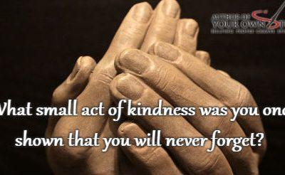 Question of the week – Act of Kindness That You Will Never Forget?