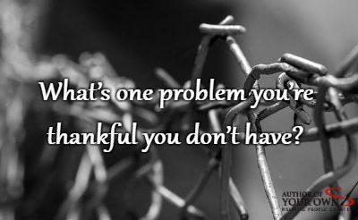 Question of the week – Thankful For One Problem That You Don't Have