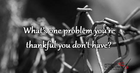 Question of the week - Thankful For One Problem That You Don't Have