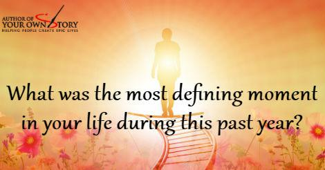 Question of the week - Defining Moment in Your Life This Past Year?
